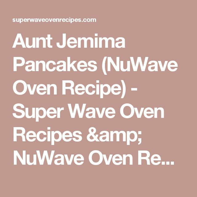 Aunt Jemima Pancakes (NuWave Oven Recipe) - Super Wave Oven Recipes & NuWave Oven Recipes