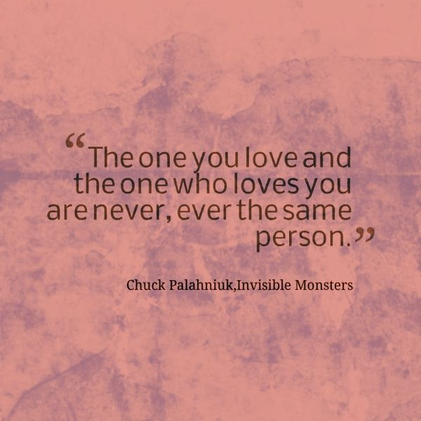 """The one you love and the one who loves you are never, ever the same person.""  ― Chuck Palahniuk, Invisible Monsters"