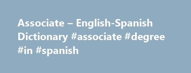 "Associate – English-Spanish Dictionary #associate #degree #in #spanish http://gambia.nef2.com/associate-english-spanish-dictionary-associate-degree-in-spanish/  # Online Language Dictionaries associate [sth] with [sth] , associate [sth] with [sb] , associate [sb] with [sth]vtr transitive verb. Verb taking a direct object–for example, ""Say something."" ""She found the cat."" relacionarse v prnl verbo pronominal. Verbo que se conjuga con un pronombre átono (""me"", ""te"", ""se"") que concuerda con el…"