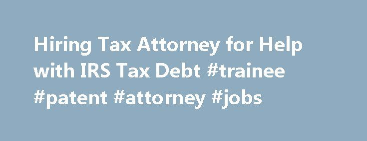 Hiring Tax Attorney for Help with IRS Tax Debt #trainee #patent #attorney #jobs http://attorney.remmont.com/hiring-tax-attorney-for-help-with-irs-tax-debt-trainee-patent-attorney-jobs/  #irs attorney When should I hire a tax attorney to represent me in my IRS tax debt dispute? Every wage earning American is required to file an annual tax return. Every business is required to file quarterly employment taxes. Americans are taxed on every dollar made, won, and bartered. This is simply the law…