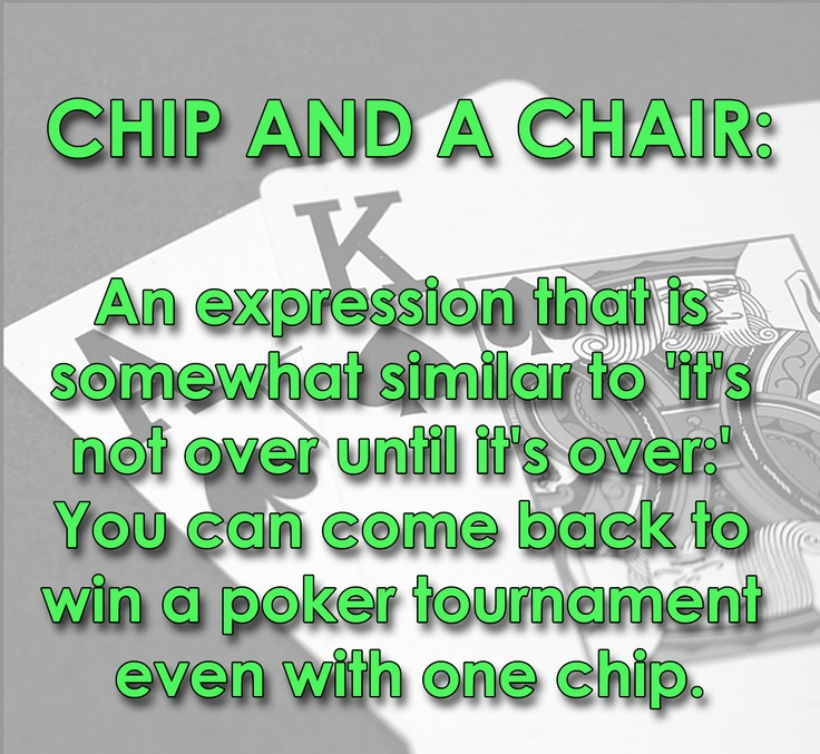 CHIP AND A CHAIR: An expression that is somewhat similar to 'it's not over until it's over.' You can come back to win a poker tournament even with one chip. || Just got your pocket bullets cracked by some slowrolling jerk? Don't blow up! You've still got a chip and a chair, and that Vegas weekend is still within reach. Just take a deep breath and move on to the next hand. You've got this. #poker #slang