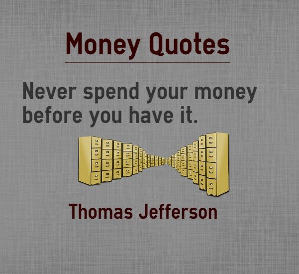 Money Quotes Never spend your money before you have it Quote by Thomas Jefferson Explanation about quote on money The biggest economic collapse of 2008 is attributed mainly to the irresponsible debt expansion in United States. People spent money before earning it and banks gave loans to general...