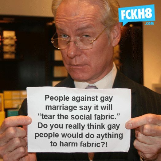 "People against gay marriage say it will ""tear the social fabric."" Do you really think gay people would do anything to harm fabri..."
