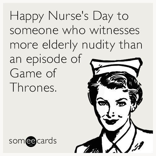 Happy Nurse's Day to someone who witnesses more elderly nudity than an episode of Game of Thrones. | Nurses Week Ecard