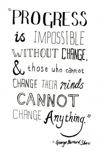 Progress is impossible without change and this who cannot change their minds cannot change anything.  George Bernard Shaw