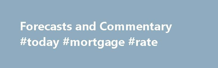 Forecasts and Commentary #today #mortgage #rate http://mortgage.remmont.com/forecasts-and-commentary-today-mortgage-rate/  #mortgage rate forecast # Forecasts and Commentary In This Section The market environment changes frequently. MBA provides current economic data that factors into industry business decisions on a daily basis. Past data is provided to better understand and analyze different trends and changes in the industry, past and present. This section features valuable information…