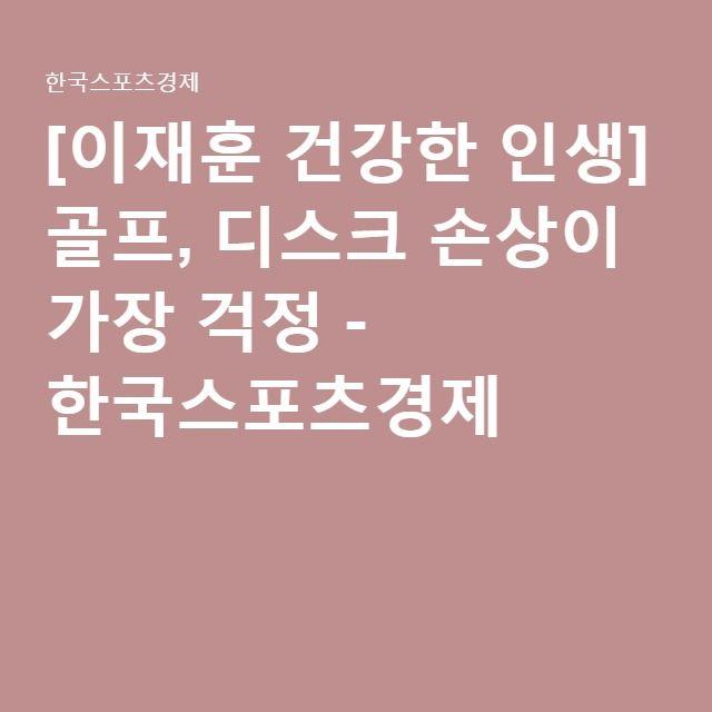[이재훈 건강한 인생] 골프, 디스크 손상이 가장 걱정 - 한국스포츠경제