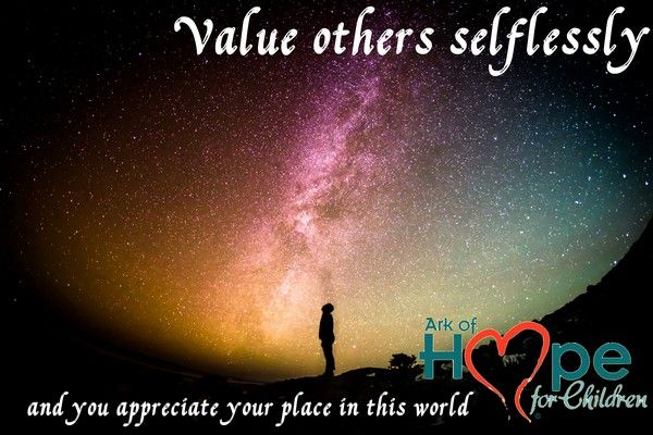 Value others selflessly and you appreciate your place in this world.  #StopChildAbuse #ChildTrafficking #HumanTrafficking #Bullying  meme by Ark of Hope For Children