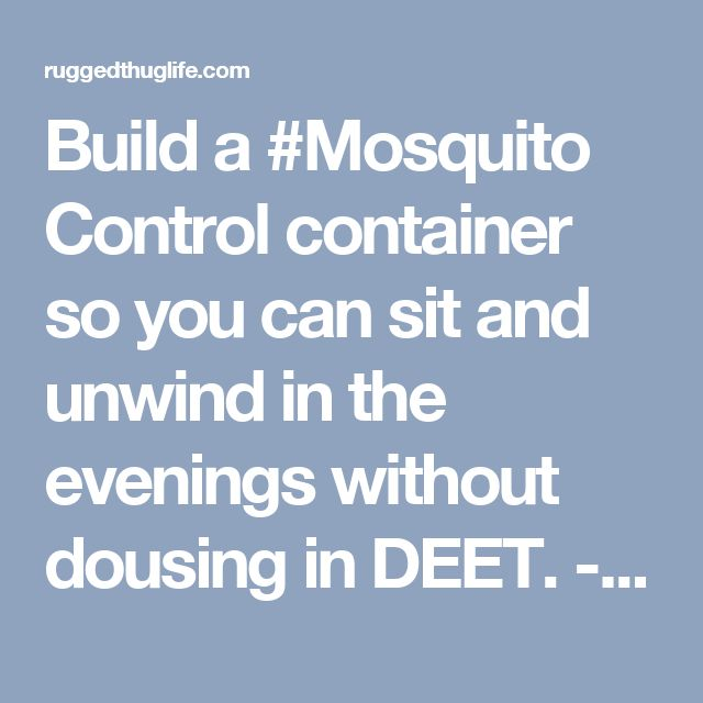 Build a #Mosquito Control container so you can sit and unwind in the evenings without dousing in DEET. - ruggedthug
