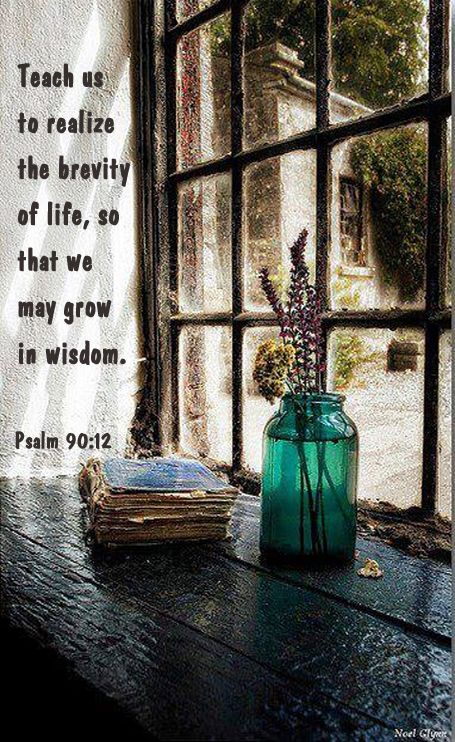 """Teach us to know the brevity of life, so that we may grow in wisdom.""  (Ps. 90:12) . . . . . I think those with Fibromyalgia or other illnesses must be growing quite wise!"