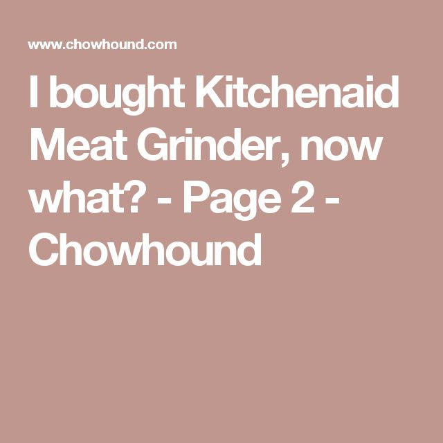 I bought Kitchenaid Meat Grinder, now what? - Page 2 - Chowhound