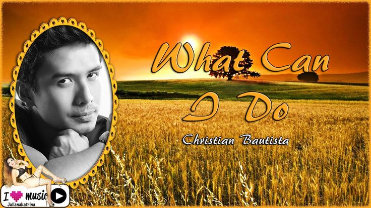 Christian Bautista — What Can I Do  W/Lyrics