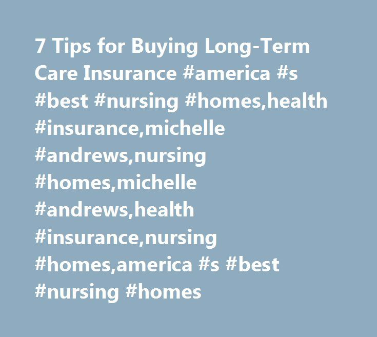 7 Tips for Buying Long-Term Care Insurance #america #s #best #nursing #homes,health #insurance,michelle #andrews,nursing #homes,michelle #andrews,health #insurance,nursing #homes,america #s #best #nursing #homes http://free.nef2.com/7-tips-for-buying-long-term-care-insurance-america-s-best-nursing-homeshealth-insurancemichelle-andrewsnursing-homesmichelle-andrewshealth-insurancenursing-homesamerica-s-best-nur/  # 7 Tips for Buying Long-Term Care Insurance Consumer advocates say you should…