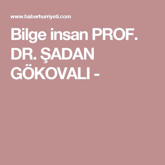 Bilge insan PROF. DR. ŞADAN GÖKOVALI -