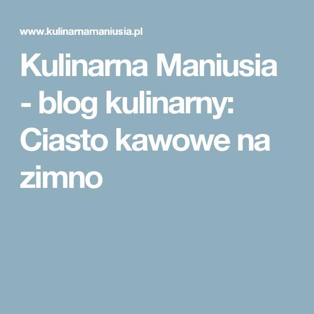 Kulinarna Maniusia - blog kulinarny: Ciasto kawowe na zimno