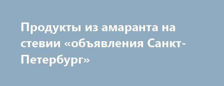 Продукты из амаранта на стевии «объявления Санкт-Петербург» http://www.pogruzimvse.ru/doska2/?adv_id=9056 Предлагаем продукты из амаранта: семена для проращивания, мука цельнозерновая, масло из семян амаранта 100% нерафинированное первого холодного отжима (сквален 6%), сладости из амарантовой муки без сахара без глютена на стевии (печенье, подушечки, батончики), льняная каша с амарантом.  В наших магазинах «Стевия» Вы найдете диетические, диабетические и безглютеновые продукты, так же товары…