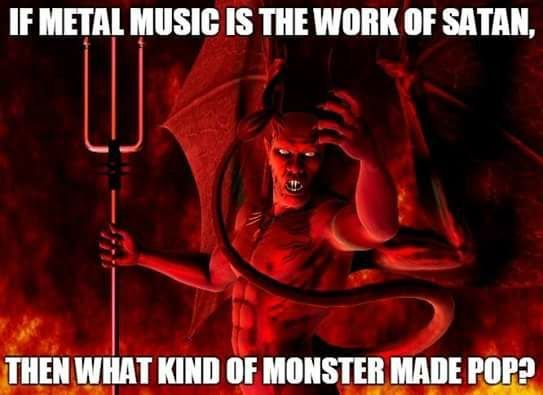 If metal music is the work of satan then what kind of monster made pop?  Cool ;)