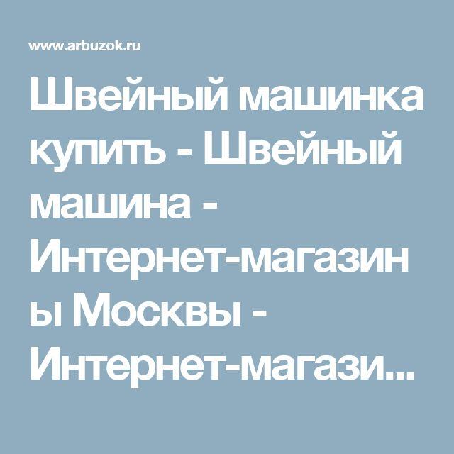 Швейный машинка купить - Швейный машина - Интернет-магазины Москвы - Интернет-магазины. Каталог товаров. Скидки. Распродажа - Каталог товаров. Цены, скидки, распродажи