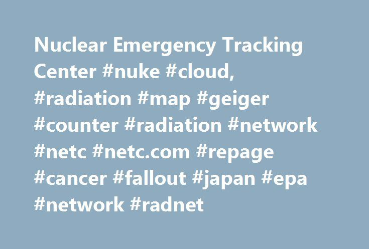 Nuclear Emergency Tracking Center #nuke #cloud, #radiation #map #geiger #counter #radiation #network #netc #netc.com #repage #cancer #fallout #japan #epa #network #radnet http://ireland.remmont.com/nuclear-emergency-tracking-center-nuke-cloud-radiation-map-geiger-counter-radiation-network-netc-netc-com-repage-cancer-fallout-japan-epa-network-radnet/  # Nuclear Emergency Tracking Center – Netc.com is an Early Warning Radiation System that takes data from private radiation monitoring stations…