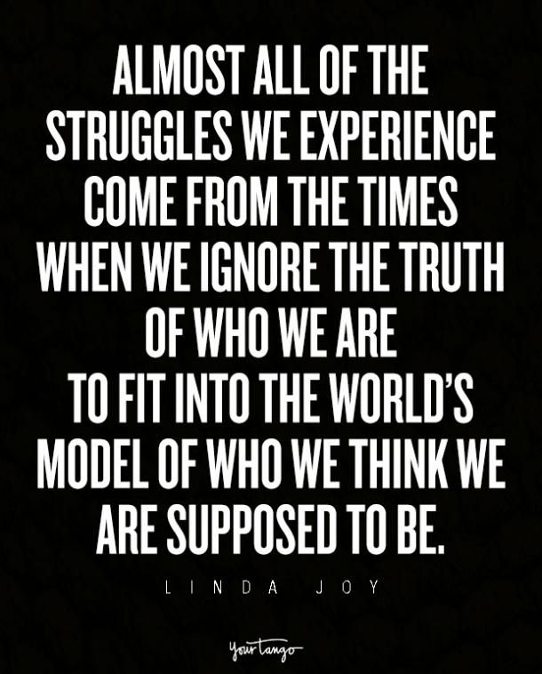 """""""Almost all of the struggles we experience come from the times when we ignore the truth of who we are to fit into the world's model of who we think we are supposed to be."""" ― Linda Joy, The Wisdom of Midlife Women 2"""