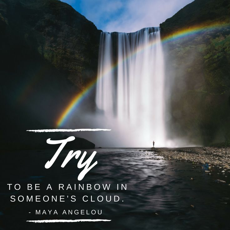 Maya Angelou Quotes. Try TO BE A RAINBOW IN SOMEONE'S CLOUD. Heart warming quotes.