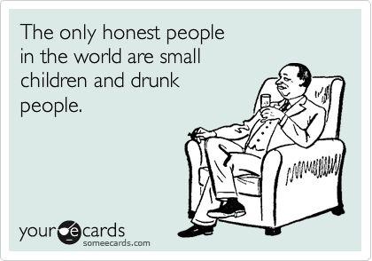 The only honest people in the world are small children and drunk people.Explain Alot, True Friends, Soo True, Lol So True, Entire True, Honest Kids, Sadness True, Pretty True, True Stories