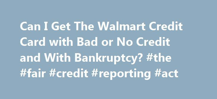 Can I Get The Walmart Credit Card with Bad or No Credit and With Bankruptcy? #the #fair #credit #reporting #act http://nef2.com/can-i-get-the-walmart-credit-card-with-bad-or-no-credit-and-with-bankruptcy-the-fair-credit-reporting-act/  #get a credit card with bad credit # Can I Get The Walmart Credit Card with Bad or No Credit and With Bankruptcy? Executive Summary – Questions we frequently get on this card are about whether one can get it with less than perfect credit. The answer is not…