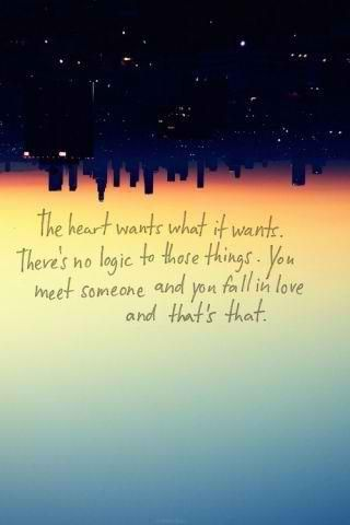 The heart wants what it wants. There's no logic to those things. You meet someone and you fall in love and that's that.