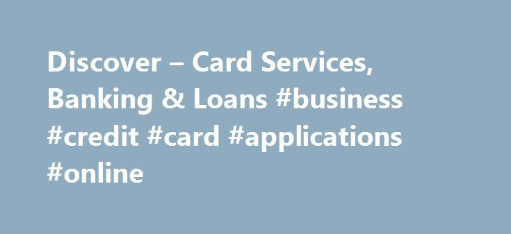 Discover – Card Services, Banking & Loans #business #credit #card #applications #online http://kenya.remmont.com/discover-card-services-banking-loans-business-credit-card-applications-online/  # Welcome to Discover All our credit cards are built to give you great rewards and the treatment you deserve, from our flagship cash back credit card to our flexible travel credit card. Building a Credit History Check your FICO Credit Score for free on mobile and online. If you're building or…