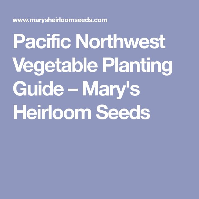 Pacific Northwest Vegetable Planting Guide – Mary's Heirloom Seeds