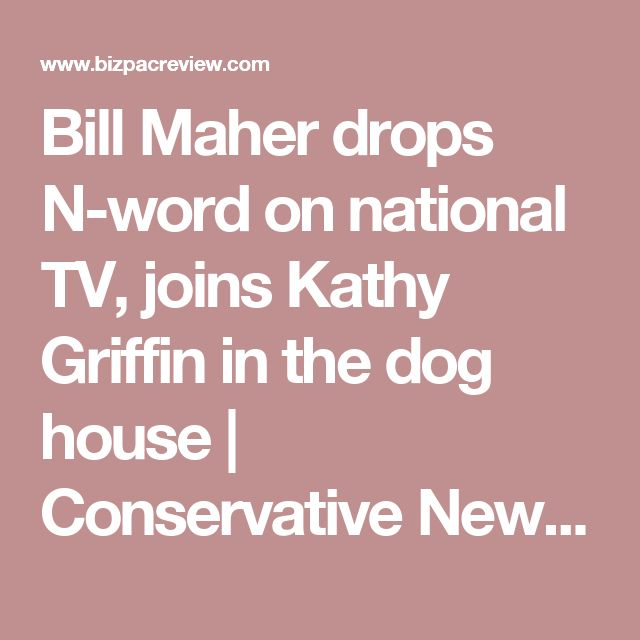 Bill Maher drops N-word on national TV, joins Kathy Griffin in the dog house | Conservative News Today