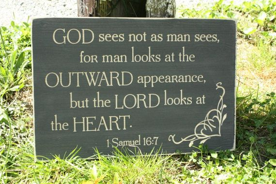 GOD sees not as man sees, for man looks at the  OUTWARD appearance, but the LORD looks at the HEART. 1 Samuel 16:7 Sign the Lord Looks at the by RusticPineDesigns   Snoqualmie, Washington