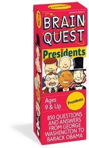 Brain Quest: Presidents (Ages 9-12) by Workman Publishing. $14.99. It's the upside: Which President doubled the size of the United States with the Louisiana Purchase? The downside: Who found himself in hot water with the Teapot Dome Scandal? And the fun stuff too: How does a President get take-out pizza? It's the story of America's leaders, and of America herself. Test yourself, test your friends, your parents, how about your teachers?