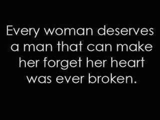.Every woman deserves a man that can make her forget her heart was ever broken...