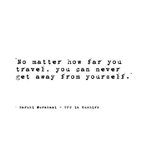 """No matter how far you travel, you can never get away from yourself."" - Haruki Murakami"