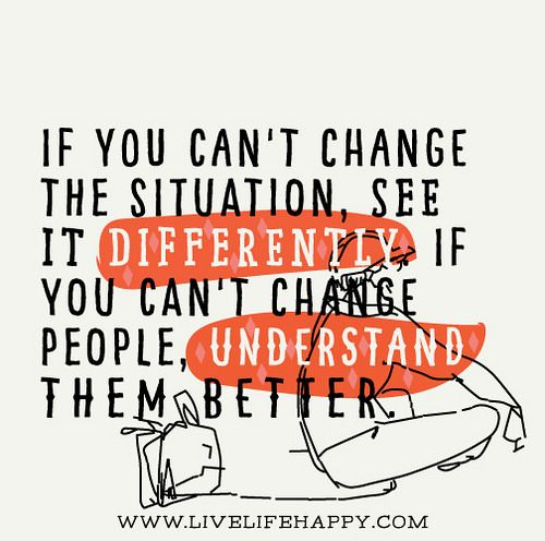 If you can't change the situation, see it differently. If you can't change people, understand them better. by deeplifequotes, via Flickr