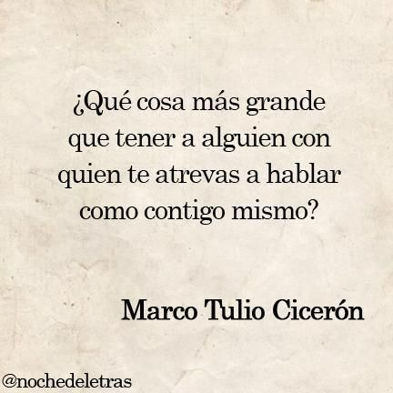 What greater thing to have someone with whom you dare to speak as you do to yourself. Marco Tulio