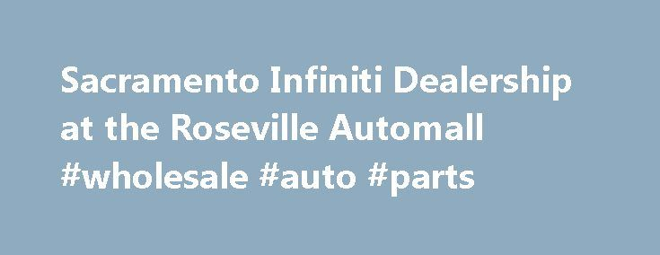 Sacramento Infiniti Dealership at the Roseville Automall #wholesale #auto #parts http://poland.remmont.com/sacramento-infiniti-dealership-at-the-roseville-automall-wholesale-auto-parts/  #roseville auto mall # 2015 Infiniti Q50 Hybrid Sport Sedan Welcome to Sacramento Infiniti Sacramento Infiniti in Roseville, CA treats the needs of each individual customer with paramount concern. We know that you have high expectations, and as a car dealer we enjoy the challenge of meeting and exceeding…
