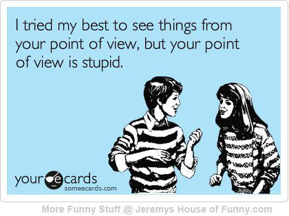 Thats one way to put it: Lol Funny, Point Of View, Some People, My Life, My Husband, So True, Funny Memes 23, So Funny, Ignorant People