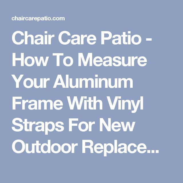 Chair Care Patio - How To Measure Your Aluminum Frame With Vinyl Straps For New Outdoor Replacement Cushions