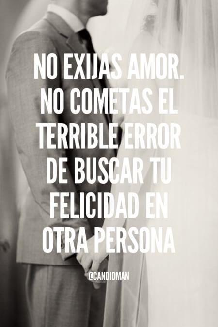 """""""No exijas #Amor. No cometas el terrible error de buscar tu #Felicidad en otra persona"""". @candidman #Frases"""