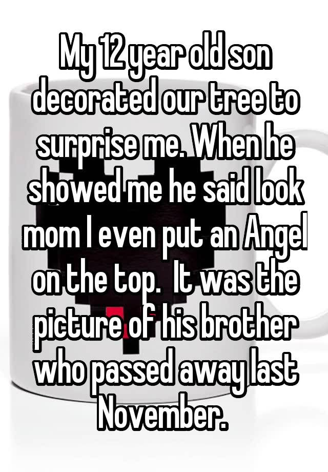 """""""My 12 year old son decorated our tree to surprise me. When he showed me he said look mom I even put an Angel on the top.  It was the picture of his brother who passed away last November. """""""