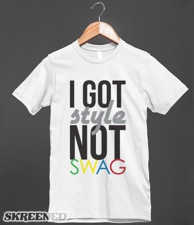 i got style not swag | Little bit of fun. hope you like it enough to buy it.  #Skreened Extended For A Limited Time! Shop 20% Off