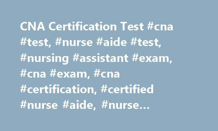 CNA Certification Test #cna #test, #nurse #aide #test, #nursing #assistant #exam, #cna #exam, #cna #certification, #certified #nurse #aide, #nurse #assistant http://boston.remmont.com/cna-certification-test-cna-test-nurse-aide-test-nursing-assistant-exam-cna-exam-cna-certification-certified-nurse-aide-nurse-assistant/  # CNA Certification Test CNA Certification Exam Questions and Answers The CNA certification exam, also known as the nurse aide assessment examination, or the National Nurse…