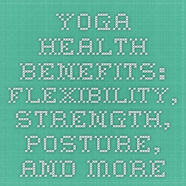 Yoga Health Benefits: Flexibility, Strength, Posture, and More