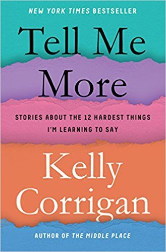 Tell Me More: Stories About the 12 Hardest Things I'm Learning to Say: Kelly Corrigan: 9780399588372: Amazon.com: Books