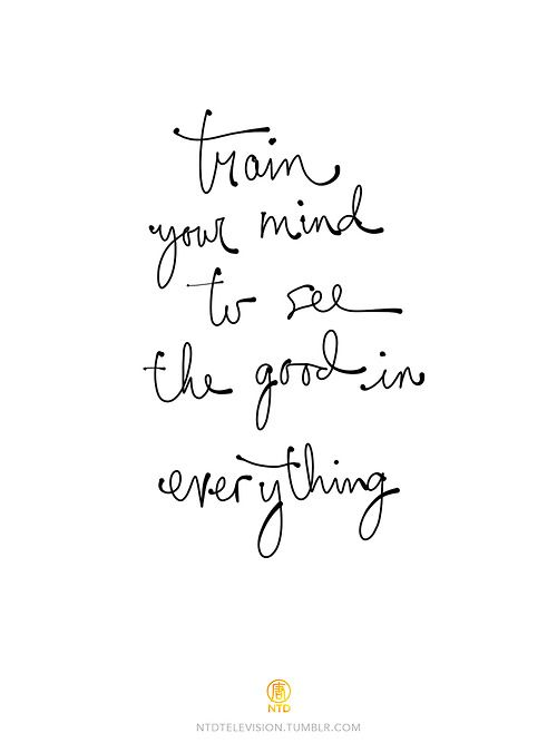 train your mind to see the good in everything-this is my life mantra! :)