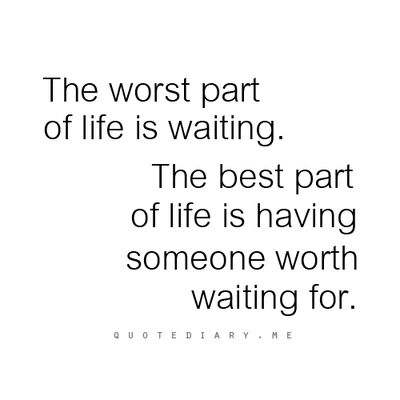 This is so ridiculously true. I absolutely hate waiting to hear from you, to see you, to talk to you - waiting kills me. But knowing that when I finally do get to be with you, talk to you, whatever it may be - I'll have you. All your attention. All your love. Knowing that once the wait is over, I get you - it's all worth it, and the waiting isn't so bad. I'd wait for you until the end of time.