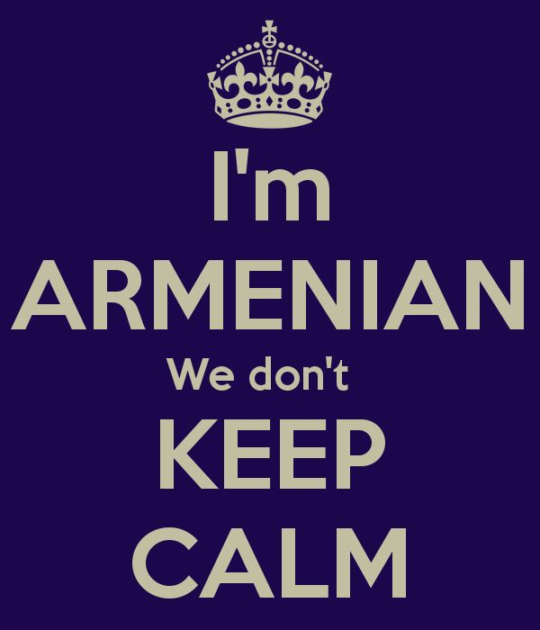 This made me laugh SO hard!!!!! I'm ARMENIAN We don't KEEP CALM Don't mess with an Armenian temper!