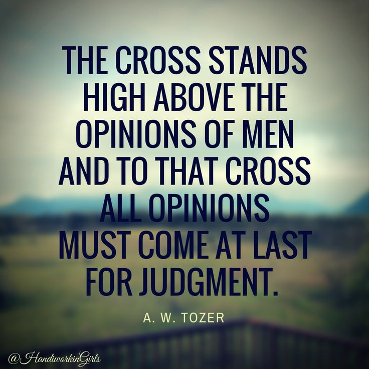 The cross stands high above the opinions of men... -A. W. Tozer